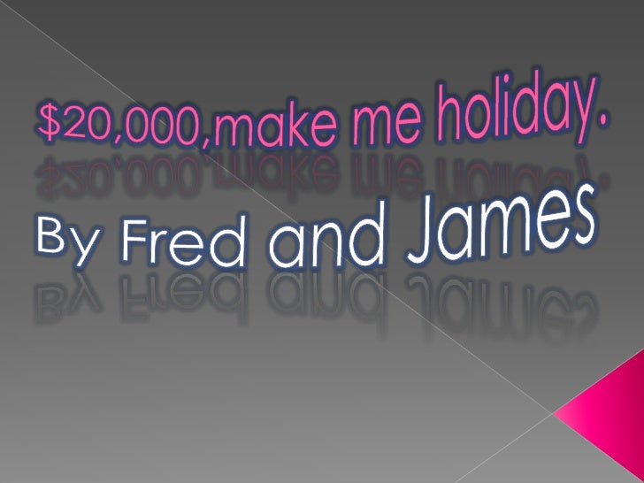 $20,000,make me holiday.<br />By Fred and James<br />