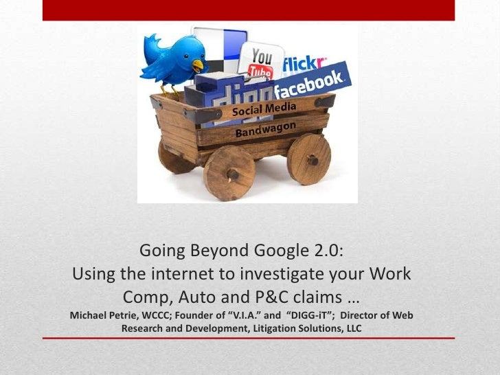 By Michael Petrie        Going Beyond Google 2.0:Using the internet to investigate your Work      Comp, Auto and P&C claim...