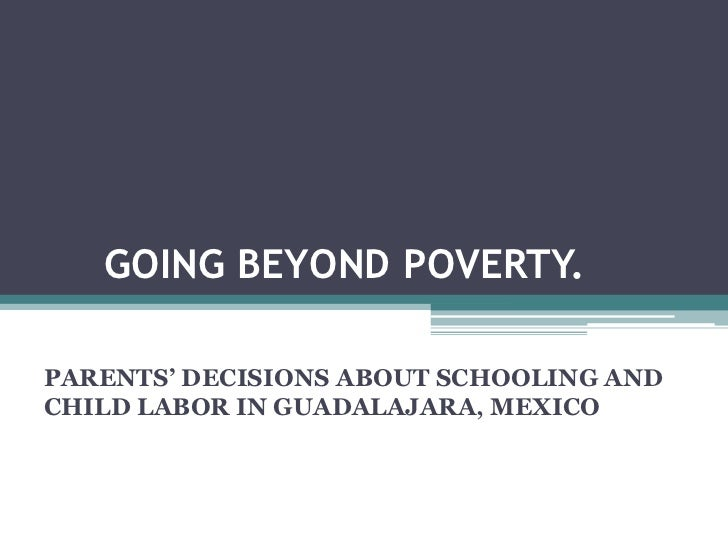 GOING BEYOND POVERTY.PARENTS' DECISIONS ABOUT SCHOOLING ANDCHILD LABOR IN GUADALAJARA, MEXICO