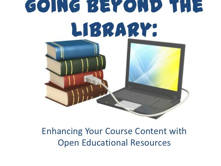 Going Beyond the    Library: Enhancing Your Course Content with    Open Educational Resources
