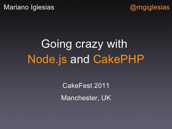 Going crazy with  Node.js  and  CakePHP <ul><li>CakeFest 2011 </li></ul><ul><li>Manchester, UK </li></ul>Mariano Iglesias ...