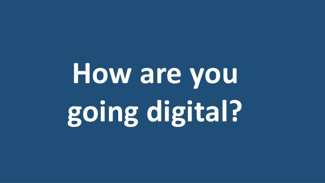 How are you going digital?