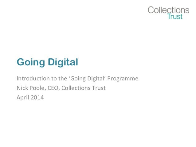 Going Digital Introduction to the 'Going Digital' Programme Nick Poole, CEO, Collections Trust April 2014