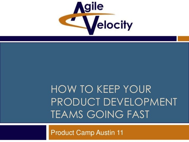 HOW TO KEEP YOUR PRODUCT DEVELOPMENT TEAMS GOING FAST Product Camp Austin 11
