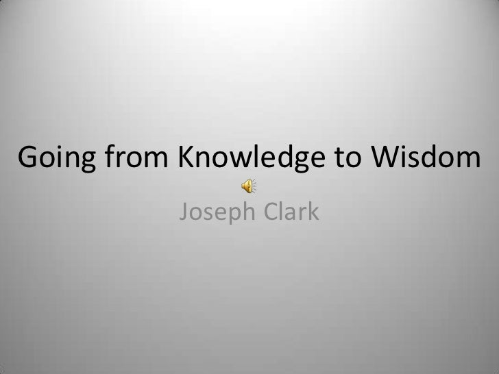 Going from Knowledge to Wisdom          Joseph Clark