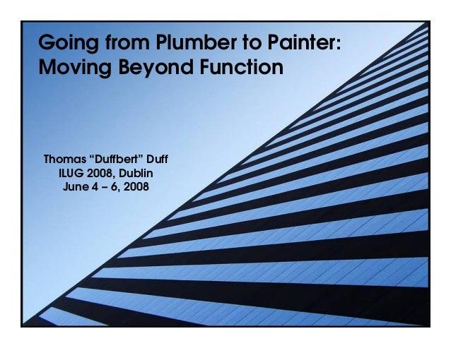 "Going from Plumber to Painter:Moving Beyond FunctionThomas ""Duffbert"" Duff  ILUG 2008, Dublin   June 4 – 6, 2008"