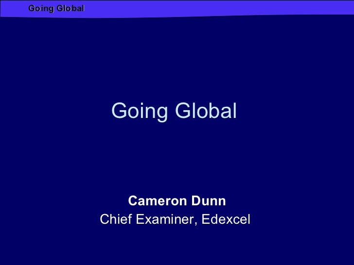 Going Global  Cameron Dunn Chief Examiner, Edexcel