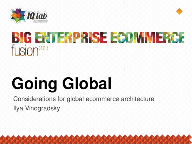 Going Global Considerations for global ecommerce architecture Ilya Vinogradsky