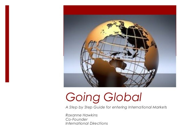 Going Global A Step by Step Guide for entering International Markets Roxanne Hawkins Co-Founder International Directions