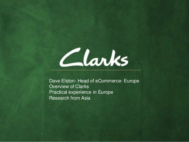 Dave Elston- Head of eCommerce- EuropeOverview of ClarksPractical experience in EuropeResearch from Asia