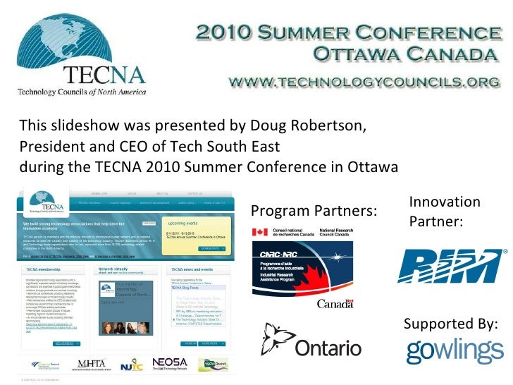 This slideshow was presented by Doug Robertson, President and CEO of Tech South East during the TECNA 2010 Summer Conferen...