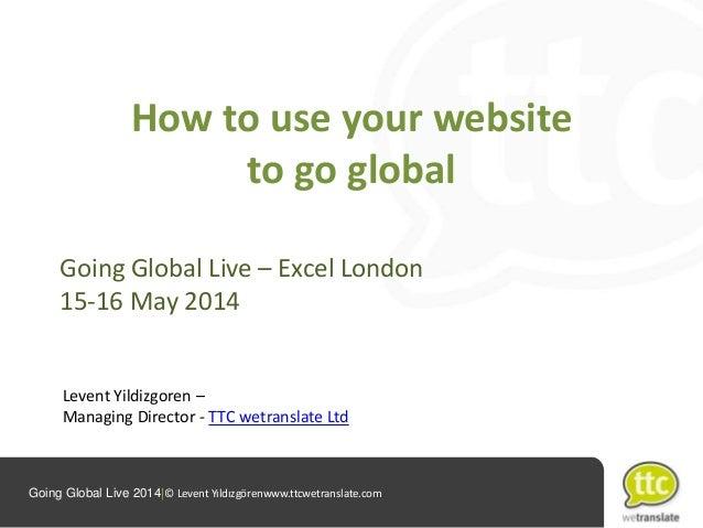 Going Global Live 2014|© Levent Yıldızgörenwww.ttcwetranslate.com How to use your website to go global Going Global Live –...