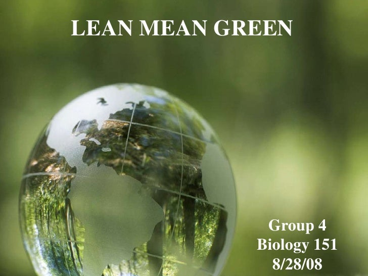 LEAN MEAN GREEN                  Group 4             Biology 151               8/28/08
