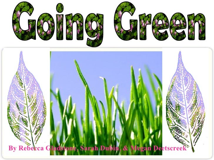 Going Green By Rebecca Gladstone, Sarah Dubin, & Megan Deetscreek