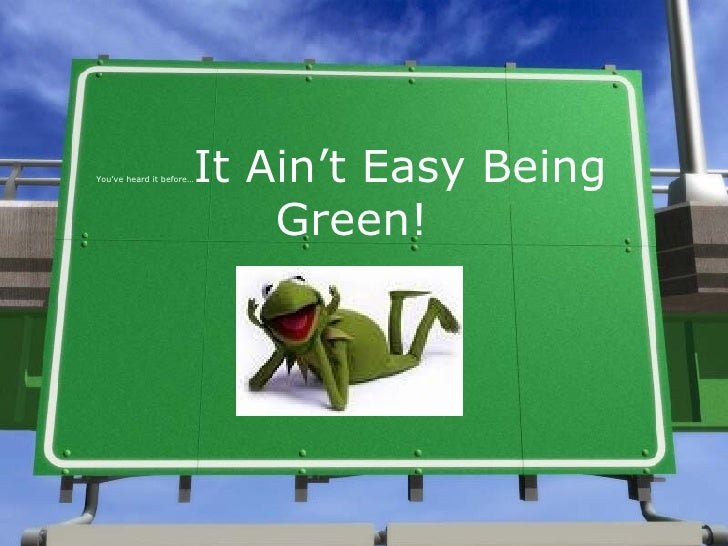 You've heard it before… It Ain't Easy Being Green!