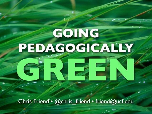 GOINGPEDAGOGICALLYGREENChris Friend • @chris_friend • friend@ucf.edu
