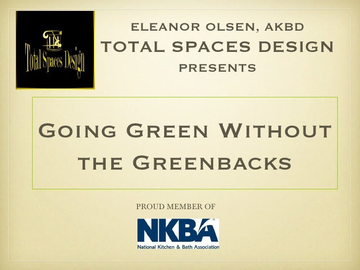 Going Green Without the Greenbacks ELEANOR OLSEN, AKBD TOTAL SPACES DESIGN PRESENTS PROUD MEMBER OF