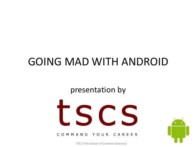 GOING MAD WITH ANDROID      presentation by       TSCS (The School of Creative Sciences)
