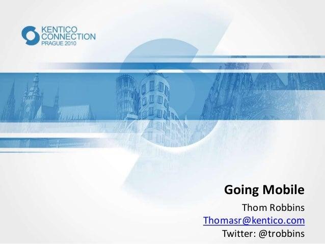 Going Mobile Thom Robbins Thomasr@kentico.com Twitter: @trobbins