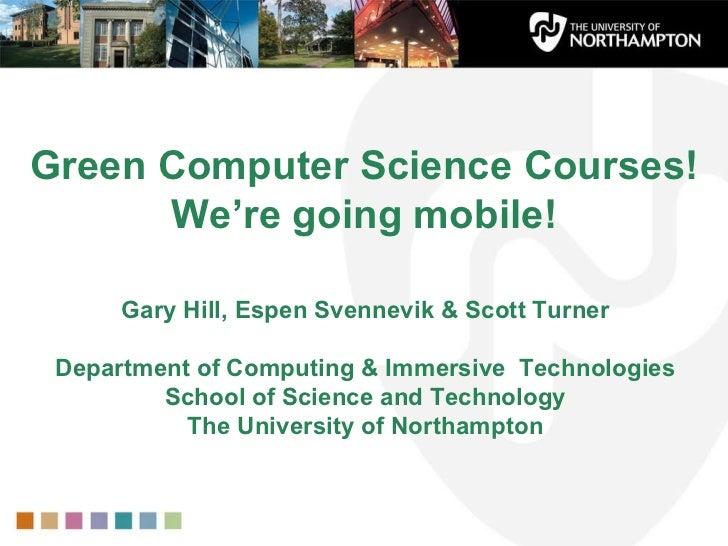 Green Computer Science Courses!  We're going mobile! Gary Hill, Espen Svennevik & Scott Turner Department of Computing & I...