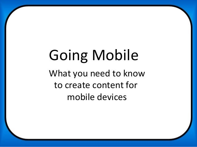 Going MobileWhat you need to know to create content for     mobile devices