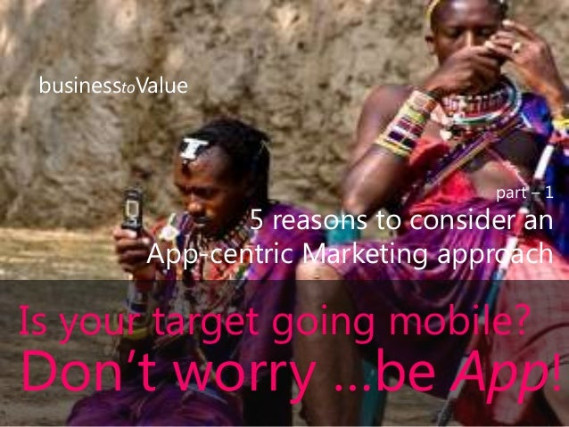 businesstoValue part – 1 5 reasons to consider an App-centric Marketing approach Is your target going mobile? Don't worry ...