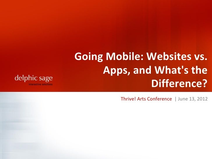 Going Mobile: Websites vs.     Apps, and Whats the              Difference?         Thrive! Arts Conference | June 13, 2012