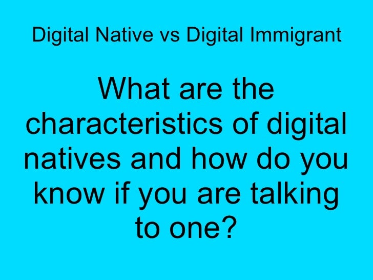 Digital Native vs Digital Immigrant What are the characteristics of digital natives and how do you know if you are talking...