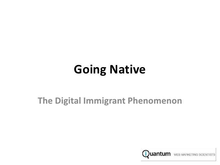 Going Native<br />The Digital Immigrant Phenomenon<br />