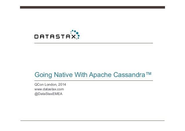 Going Native With Apache Cassandra™ QCon London, 2014 www.datastax.com @DataStaxEMEA