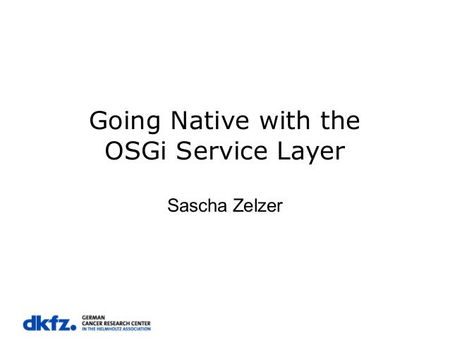 Going Native with the OSGi Service Layer Sascha Zelzer