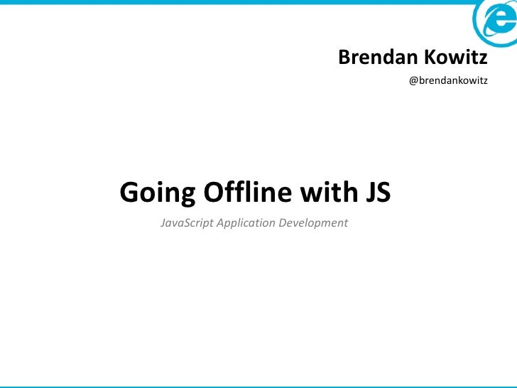 Brendan Kowitz                                         @brendankowitzGoing Offline with JS   JavaScript Application Develo...