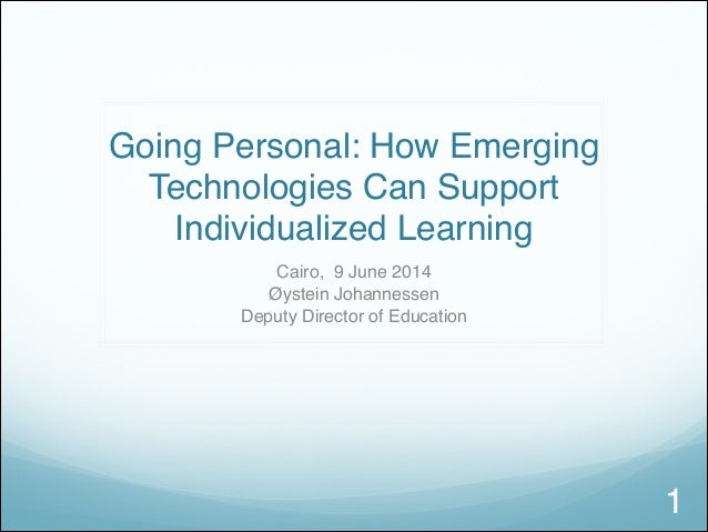 Going Personal: How Emerging Technologies Can Support Individualized Learning Cairo, 9 June 2014 Øystein Johannessen Deput...