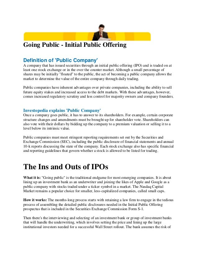 Going Public - Initial Public Offering Definition of 'Public Company' A company that has issued securities through an init...