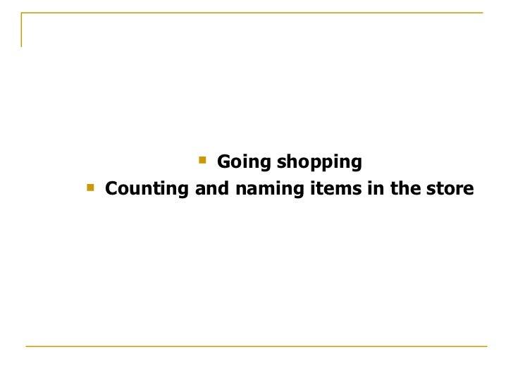 <ul><li>Going shopping </li></ul><ul><li>Counting and naming items in the store </li></ul>