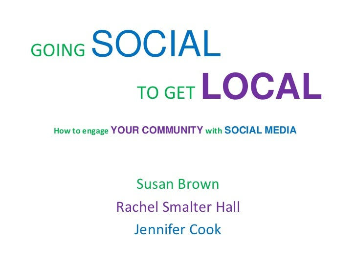 GOING   SOCIAL          TO GET LOCAL  How to engage YOUR COMMUNITY with SOCIAL MEDIA                Susan Brown           ...