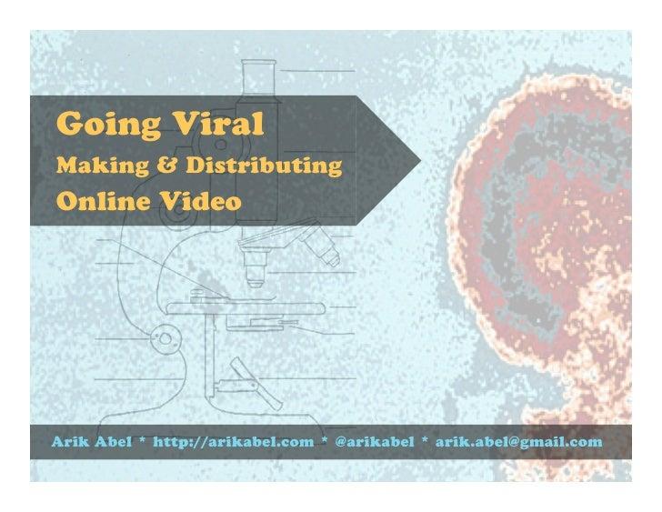 Going ViralMaking & DistributingOnline VideoArik Abel * http://arikabel.com * @arikabel * arik.abel@gmail.com