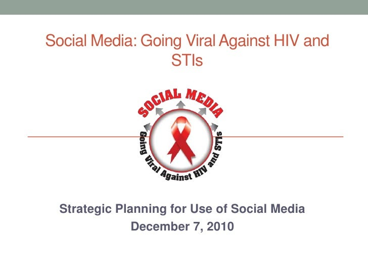 Social Media: Going Viral Against HIV and STIs<br />Strategic Planning for Use of Social Media<br />December 7, 2010 <br />
