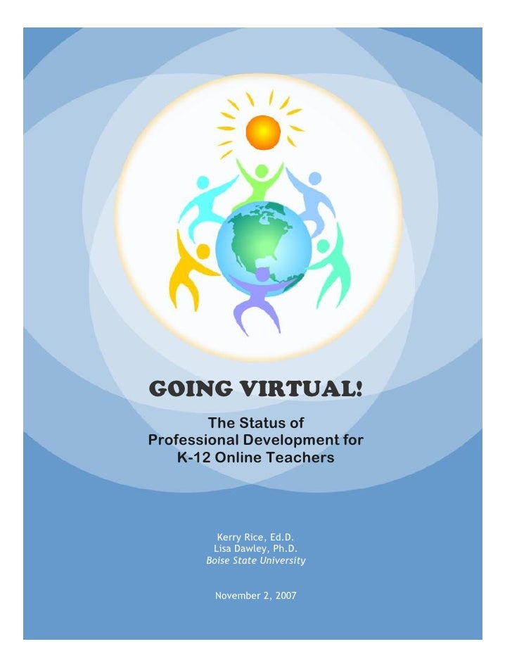 GOING VIRTUAL!         The Status of Professional Development for     K-12 Online Teachers              Kerry Rice, Ed.D. ...