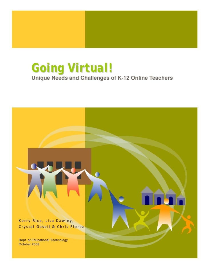 Going Virtual!            Unique Needs and Challenges of K-12 Online Teachers     Kerry Rice, L...