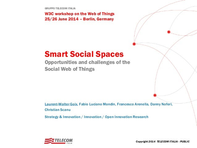 GRUPPO TELECOM ITALIA W3C workshop on the Web of Things 25/26 June 2014 – Berlin, Germany Smart Social Spaces Opportunitie...