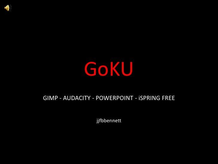 GoKU<br />GIMP - AUDACITY - POWERPOINT - iSPRING FREE<br />jjfbbennett<br />