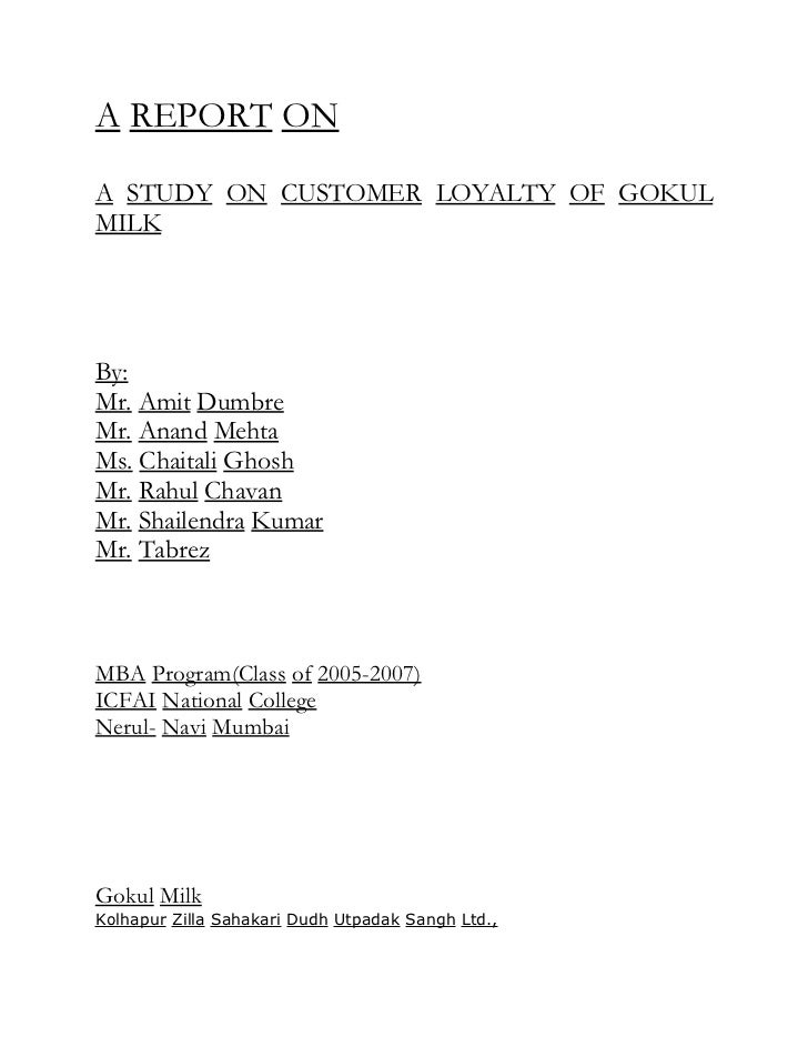 A REPORT ONA STUDY ON CUSTOMER LOYALTY OF GOKULMILKBy:Mr. Amit DumbreMr. Anand MehtaMs. Chaitali GhoshMr. Rahul ChavanMr. ...