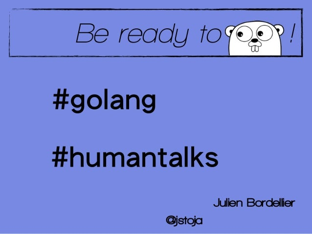 Be ready to                       !#golang#humantalks                    Julien Bordellier          @jstoja