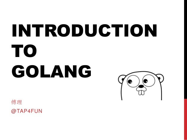 INTRODUCTION TO GOLANG 傅理 @TAP4FUN