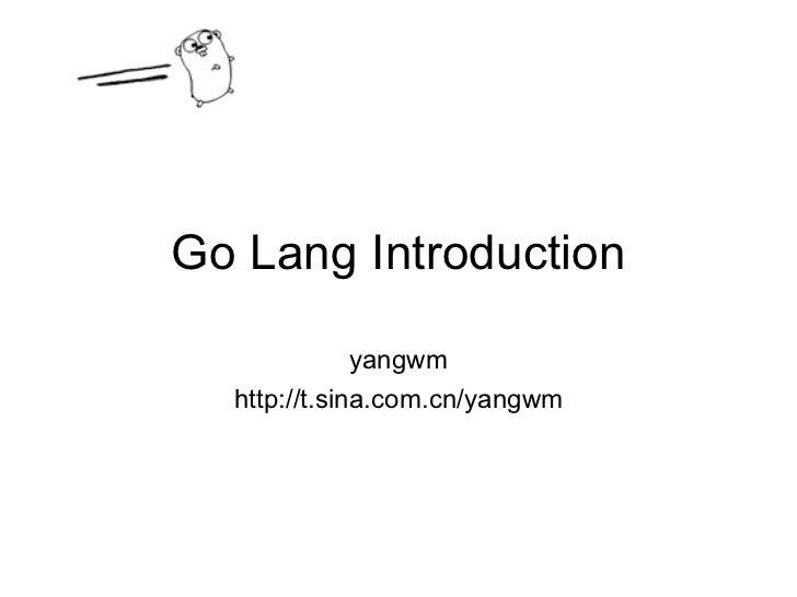 Go Lang Introduction yangwm http://t.sina.com.cn/yangwm