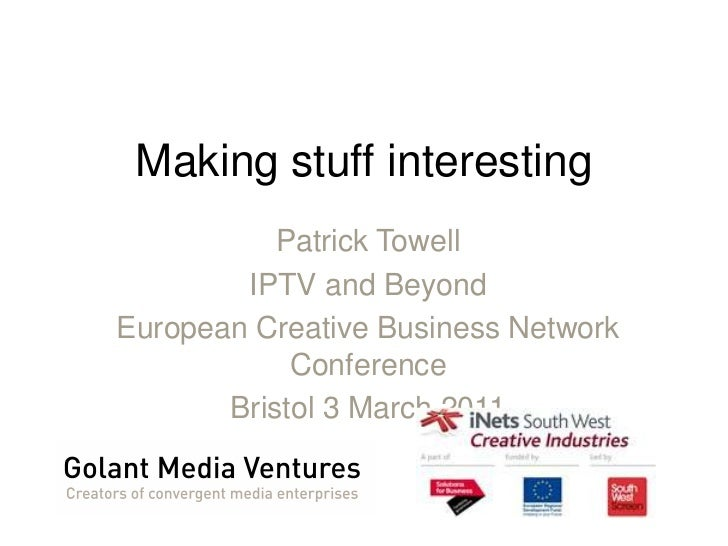 Making stuff interesting<br />Patrick Towell<br />IPTV and Beyond<br />European Creative Business Network Conference<br />...