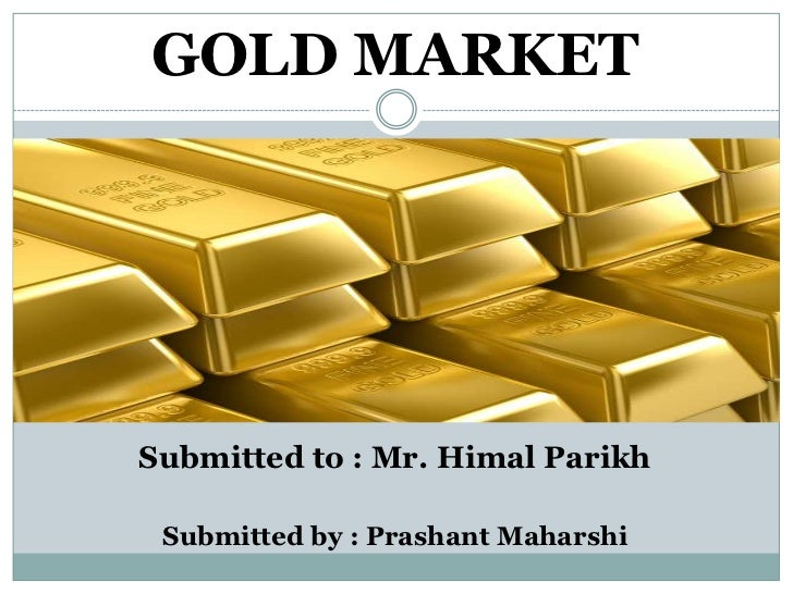GOLD MARKETSubmitted to : Mr. Himal Parikh Submitted by : Prashant Maharshi