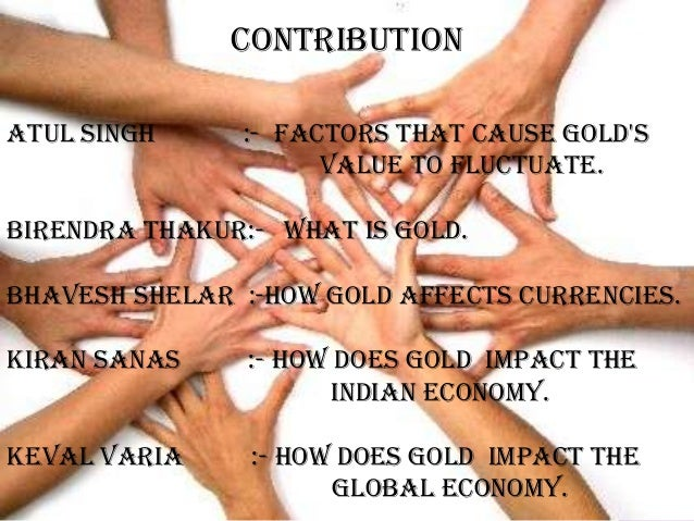 CONTRIBUTION ATUL SINGH  :- Factors That Cause Gold's Value To Fluctuate.  BIRENDRA THAKUR:- what is gold. BHAVESH SHELAR ...