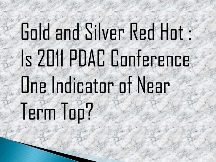 Gold and Silver Red Hot: Is 2011 PDAC Conference One Indicator of Near Term Top?